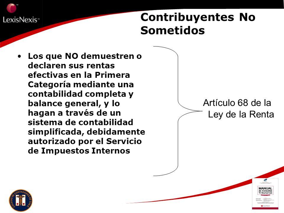 Contribuyentes No Sometidos Los que NO demuestren o declaren sus rentas efectivas en la Primera Categoría mediante una contabilidad completa y balance