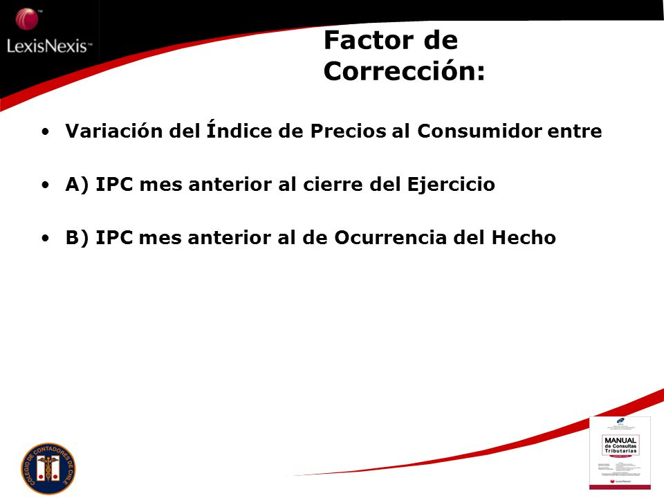 Factor de Corrección: Variación del Índice de Precios al Consumidor entre A) IPC mes anterior al cierre del Ejercicio B) IPC mes anterior al de Ocurre
