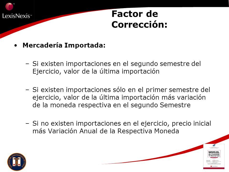 Factor de Corrección: Mercadería Importada: –Si existen importaciones en el segundo semestre del Ejercicio, valor de la última importación –Si existen