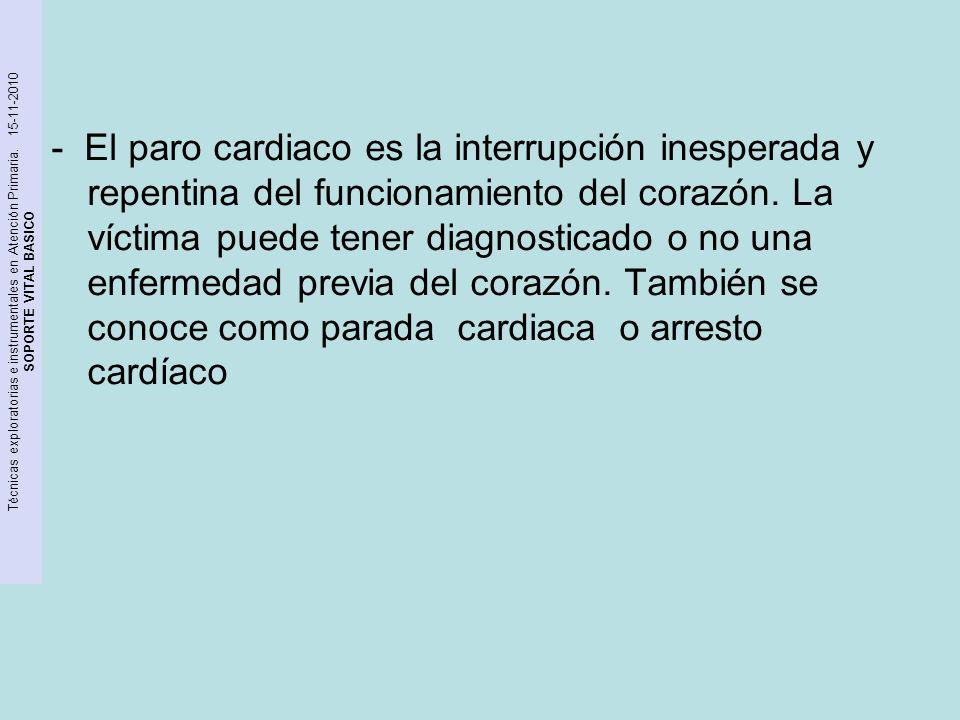 Técnicas exploratorias e instrumentales en Atención Primaria. 15-11-2010 SOPORTE VITAL BASICO - El paro cardiaco es la interrupción inesperada y repen