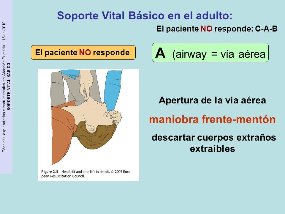 Apertura de la via aérea maniobra frente-mentón descartar cuerpos extraños extraíbles El paciente NO responde A (airway = vía aérea Soporte Vital Bási