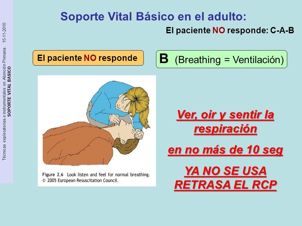 Técnicas exploratorias e instrumentales en Atención Primaria. 15-11-2010 SOPORTE VITAL BASICO El paciente NO responde Ver, oir y sentir la respiración