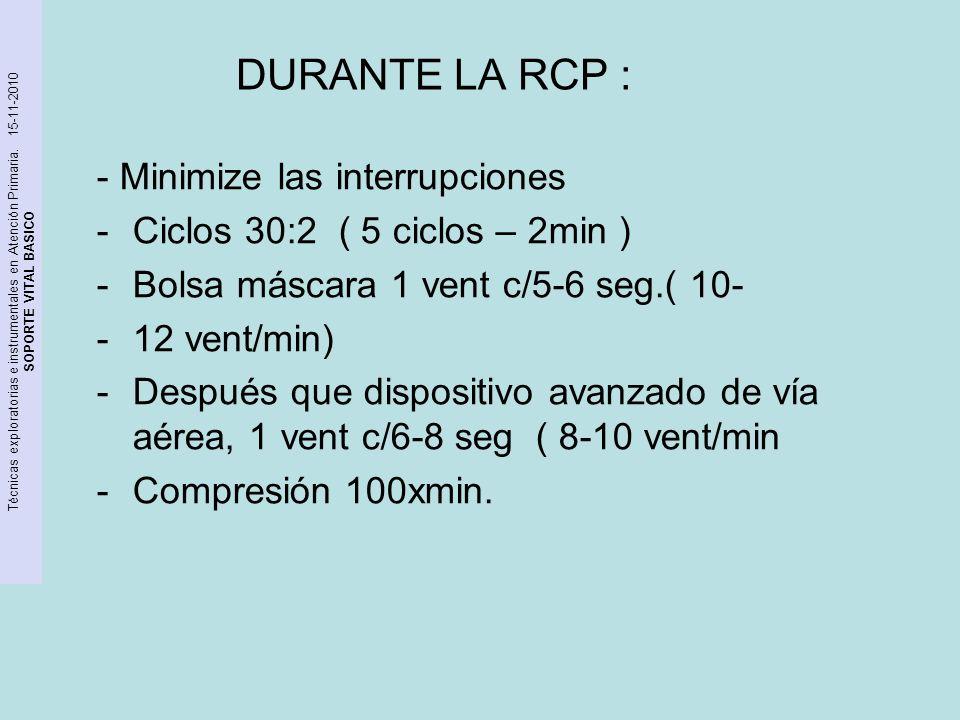 DURANTE LA RCP : - Minimize las interrupciones -Ciclos 30:2 ( 5 ciclos – 2min ) -Bolsa máscara 1 vent c/5-6 seg.( 10- -12 vent/min) -Después que dispo
