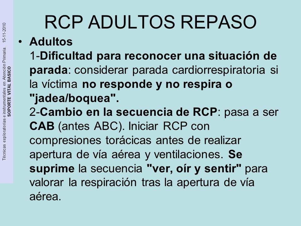 Técnicas exploratorias e instrumentales en Atención Primaria. 15-11-2010 SOPORTE VITAL BASICO RCP ADULTOS REPASO Adultos 1-Dificultad para reconocer u