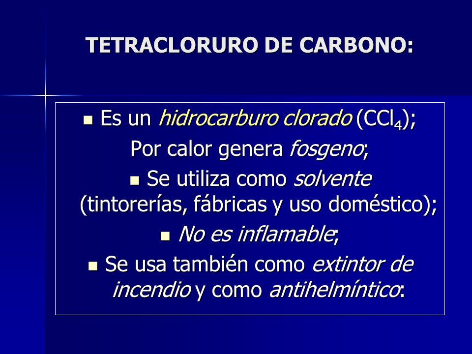 TETRACLORURO DE CARBONO: Es un hidrocarburo clorado (CCl 4 ); Es un hidrocarburo clorado (CCl 4 ); Por calor genera fosgeno; Se utiliza como solvente