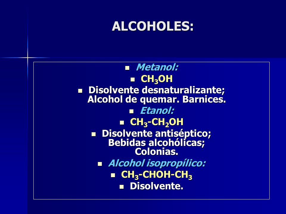 ALCOHOLES: ALCOHOLES: Metanol: Metanol: CH 3 OH CH 3 OH Disolvente desnaturalizante; Alcohol de quemar. Barnices. Disolvente desnaturalizante; Alcohol