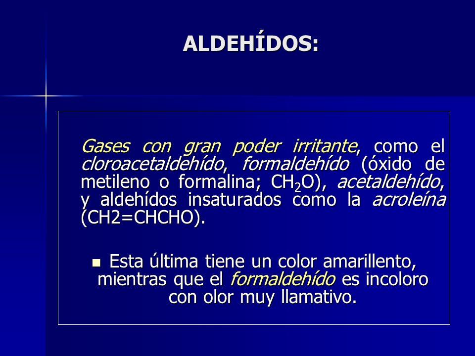 ALDEHÍDOS: Gases con gran poder irritante, como el cloroacetaldehído, formaldehído (óxido de metileno o formalina; CH 2 O), acetaldehído, y aldehídos
