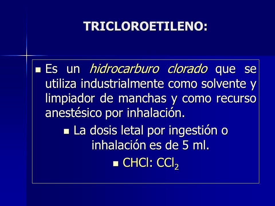 TRICLOROETILENO: Es un hidrocarburo clorado que se utiliza industrialmente como solvente y limpiador de manchas y como recurso anestésico por inhalaci