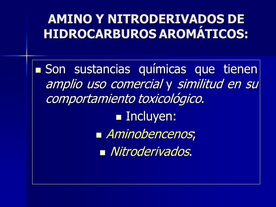 AMINO Y NITRODERIVADOS DE HIDROCARBUROS AROMÁTICOS: Son sustancias químicas que tienen amplio uso comercial y similitud en su comportamiento toxicológ