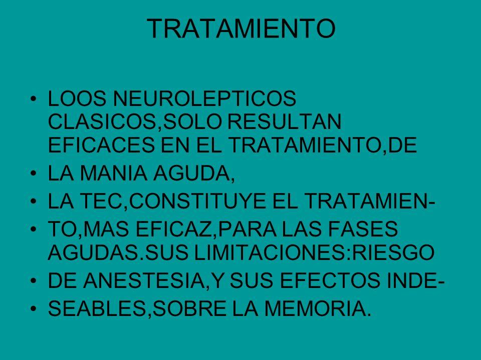 TRATAMIENTO LOOS NEUROLEPTICOS CLASICOS,SOLO RESULTAN EFICACES EN EL TRATAMIENTO,DE LA MANIA AGUDA, LA TEC,CONSTITUYE EL TRATAMIEN- TO,MAS EFICAZ,PARA
