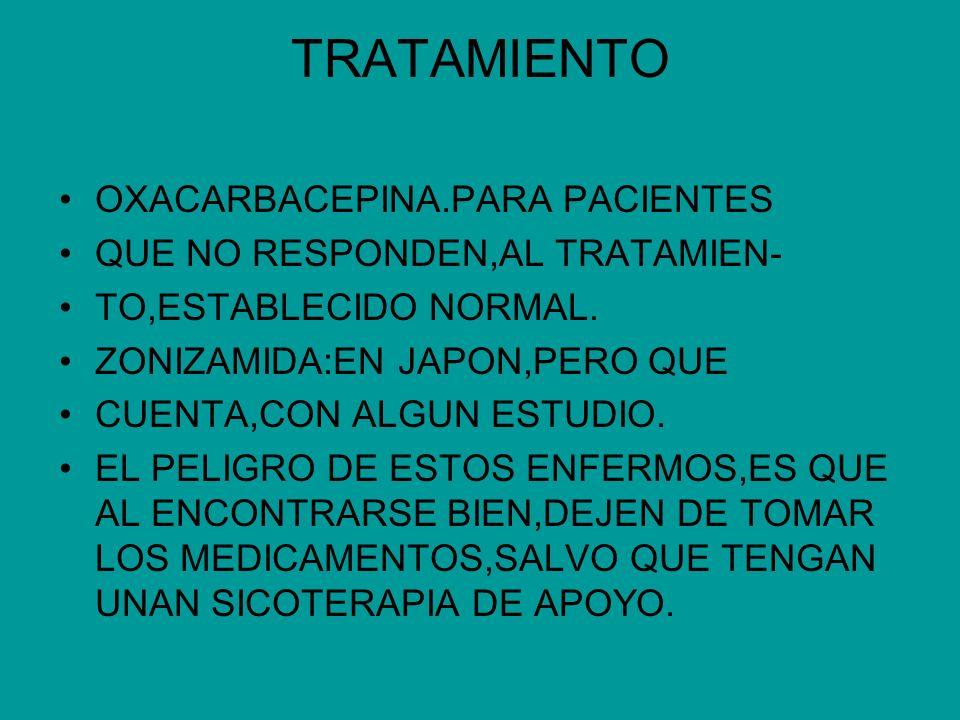 TRATAMIENTO OXACARBACEPINA.PARA PACIENTES QUE NO RESPONDEN,AL TRATAMIEN- TO,ESTABLECIDO NORMAL. ZONIZAMIDA:EN JAPON,PERO QUE CUENTA,CON ALGUN ESTUDIO.