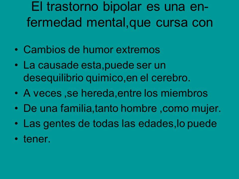 El trastorno bipolar es una en- fermedad mental,que cursa con Cambios de humor extremos La causade esta,puede ser un desequilibrio quimico,en el cereb