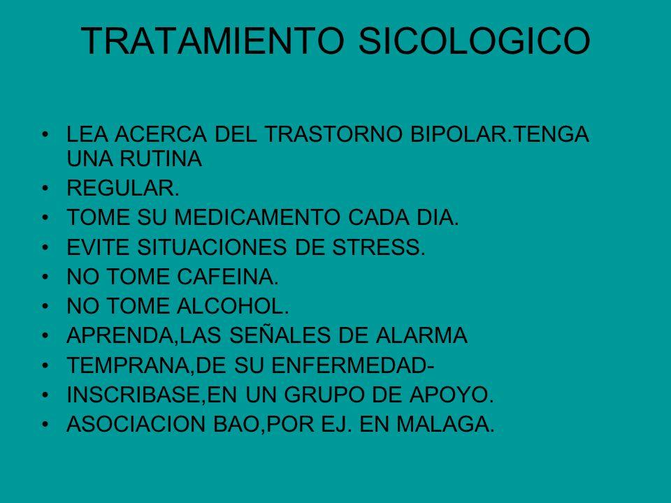 TRATAMIENTO SICOLOGICO LEA ACERCA DEL TRASTORNO BIPOLAR.TENGA UNA RUTINA REGULAR. TOME SU MEDICAMENTO CADA DIA. EVITE SITUACIONES DE STRESS. NO TOME C