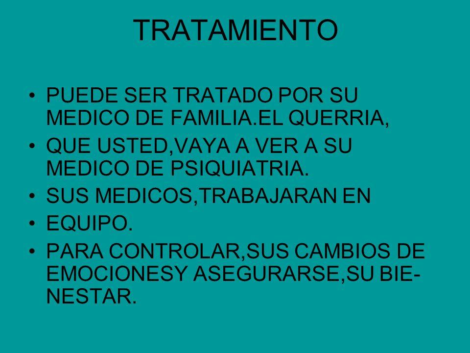 TRATAMIENTO PUEDE SER TRATADO POR SU MEDICO DE FAMILIA.EL QUERRIA, QUE USTED,VAYA A VER A SU MEDICO DE PSIQUIATRIA. SUS MEDICOS,TRABAJARAN EN EQUIPO.