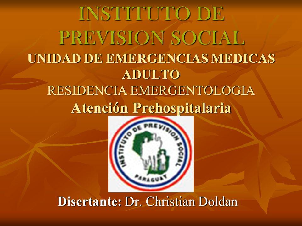 INSTITUTO DE PREVISION SOCIAL UNIDAD DE EMERGENCIAS MEDICAS ADULTO RESIDENCIA EMERGENTOLOGIA Atención Prehospitalaria Disertante: Dr. Christian Doldan