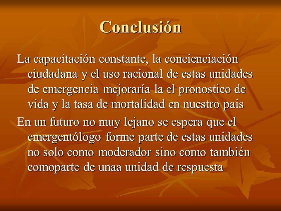 Conclusión La capacitación constante, la concienciación ciudadana y el uso racional de estas unidades de emergencia mejoraría la el pronostico de vida