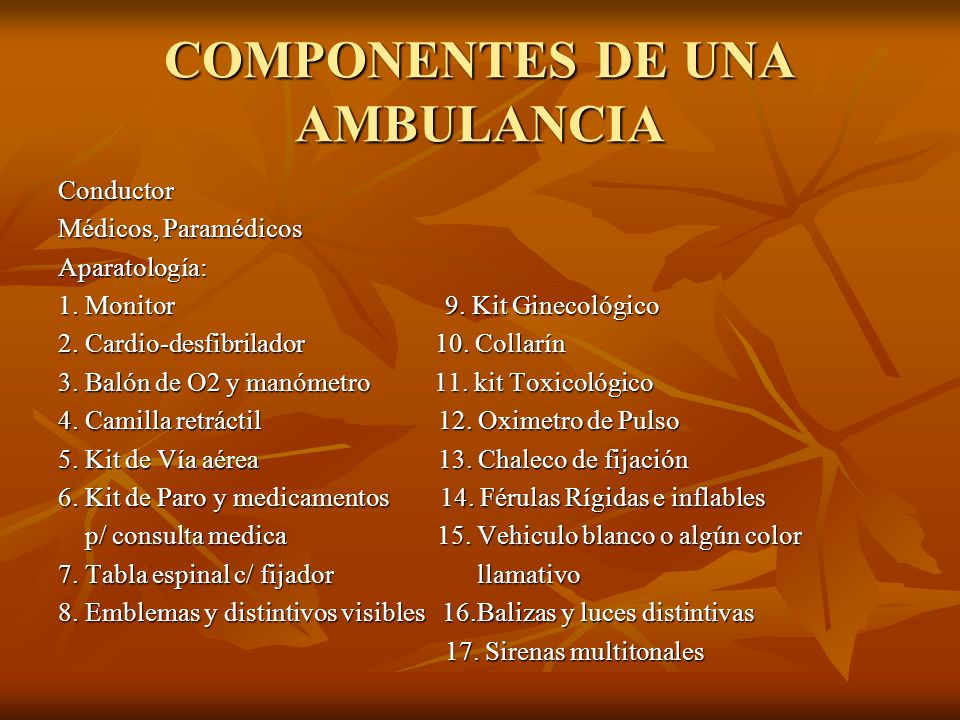 COMPONENTES DE UNA AMBULANCIA Conductor Médicos, Paramédicos Aparatología: 1. Monitor 9. Kit Ginecológico 2. Cardio-desfibrilador 10. Collarín 3. Baló