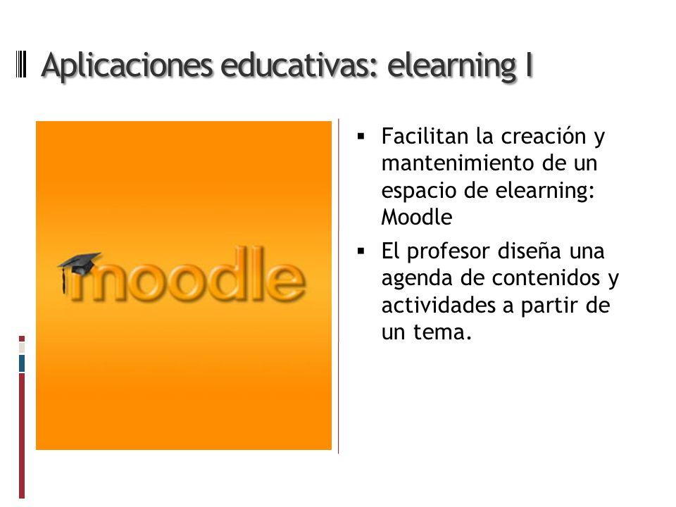Aplicaciones educativas: elearning I Facilitan la creación y mantenimiento de un espacio de elearning: Moodle El profesor diseña una agenda de contenidos y actividades a partir de un tema.