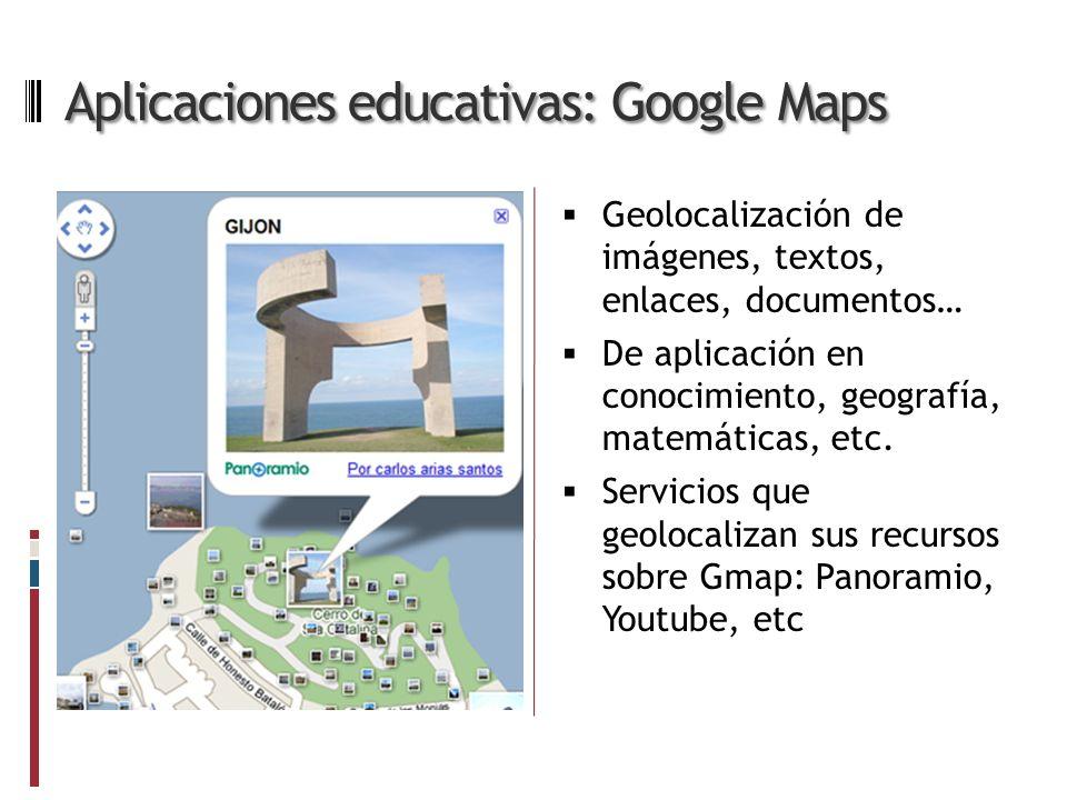 Aplicaciones educativas: Google Maps Geolocalización de imágenes, textos, enlaces, documentos… De aplicación en conocimiento, geografía, matemáticas, etc.
