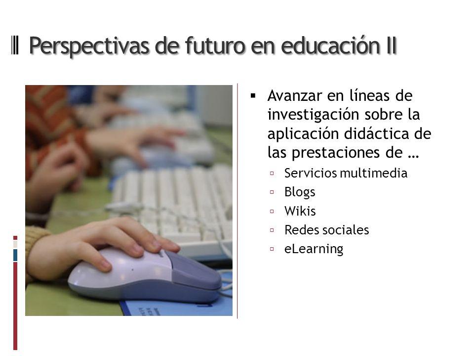 Perspectivas de futuro en educación II Avanzar en líneas de investigación sobre la aplicación didáctica de las prestaciones de … Servicios multimedia Blogs Wikis Redes sociales eLearning