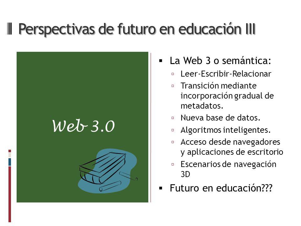 Web 3.0 Perspectivas de futuro en educación III La Web 3 o semántica: Leer-Escribir-Relacionar Transición mediante incorporación gradual de metadatos.