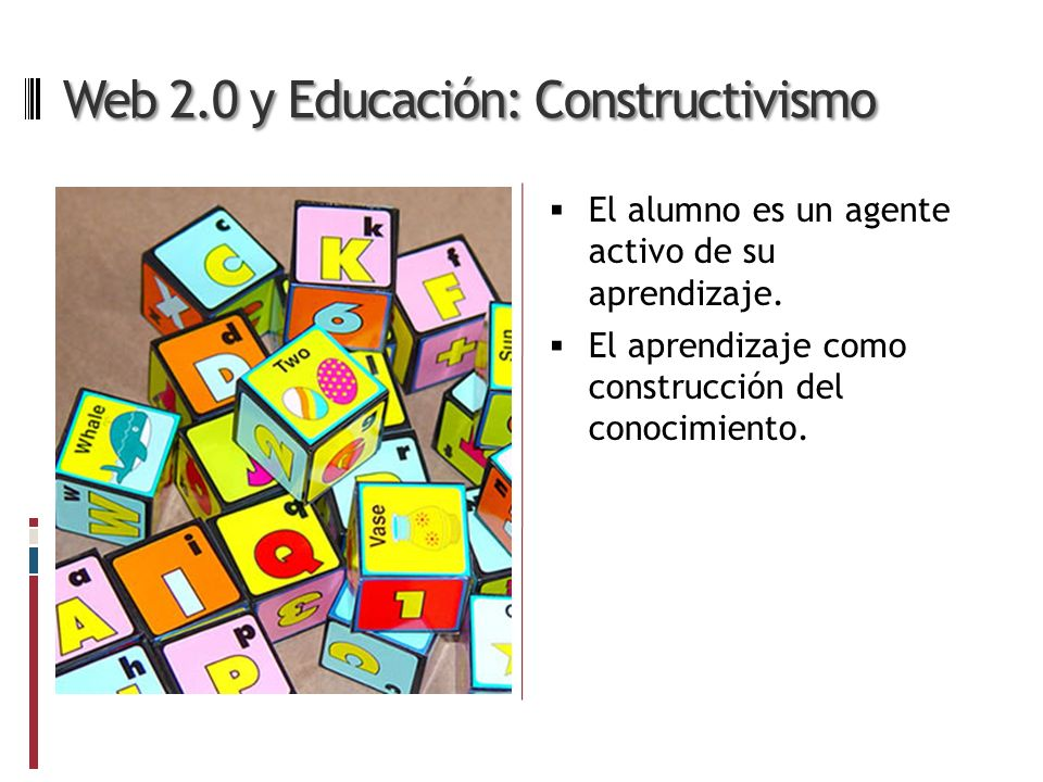 Web 2.0 y Educación: Constructivismo El alumno es un agente activo de su aprendizaje.
