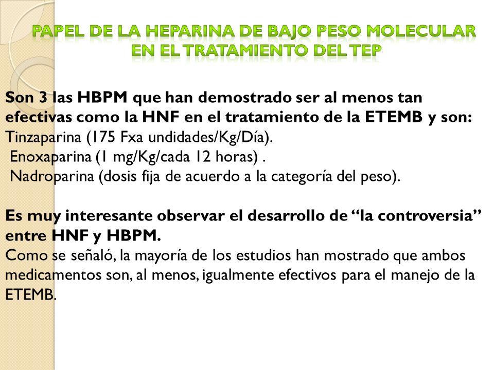 Son 3 las HBPM que han demostrado ser al menos tan efectivas como la HNF en el tratamiento de la ETEMB y son: Tinzaparina (175 Fxa undidades/Kg/Día).