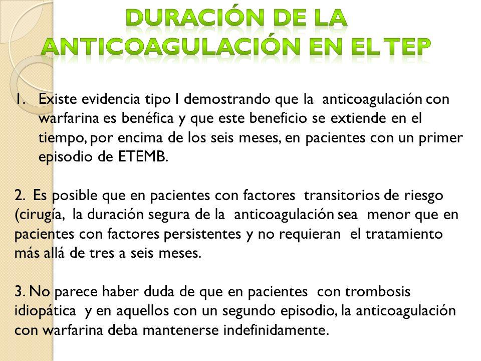 1.Existe evidencia tipo I demostrando que la anticoagulación con warfarina es benéfica y que este beneficio se extiende en el tiempo, por encima de los seis meses, en pacientes con un primer episodio de ETEMB.