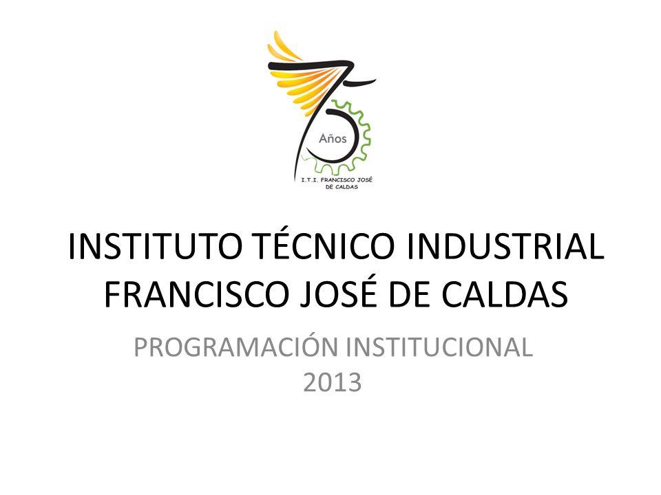 INSTITUTO TÉCNICO INDUSTRIAL FRANCISCO JOSÉ DE CALDAS PROGRAMACIÓN INSTITUCIONAL 2013