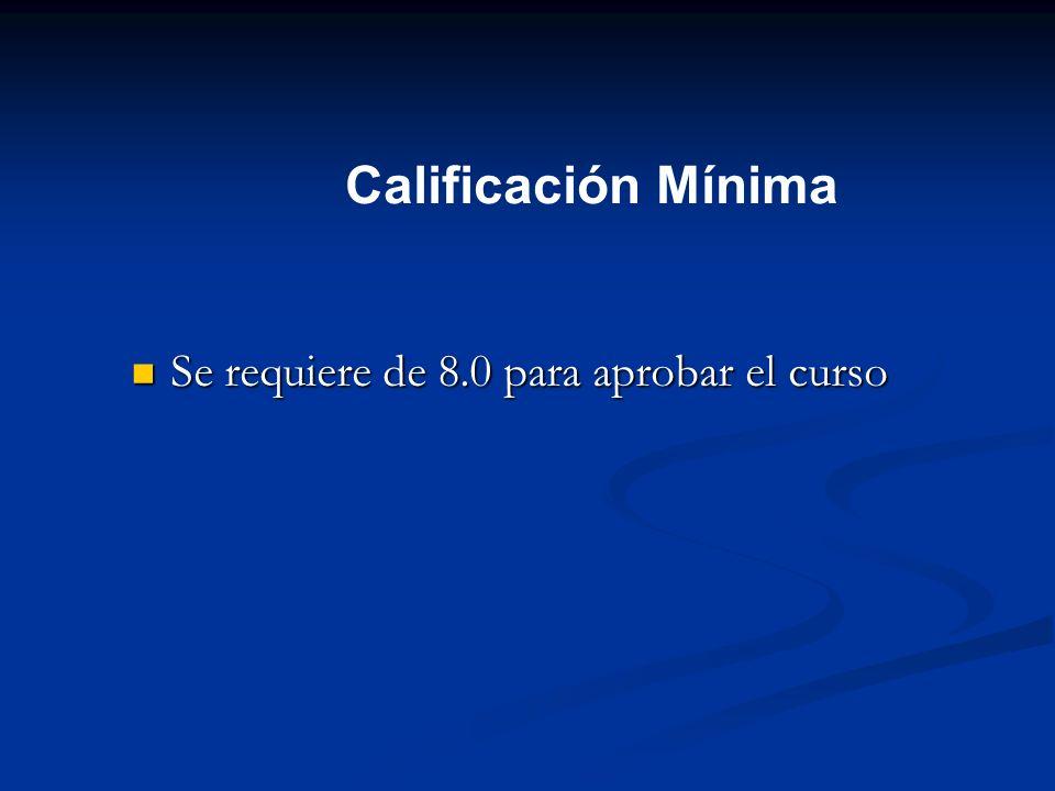 Calificación Mínima Se requiere de 8.0 para aprobar el curso Se requiere de 8.0 para aprobar el curso