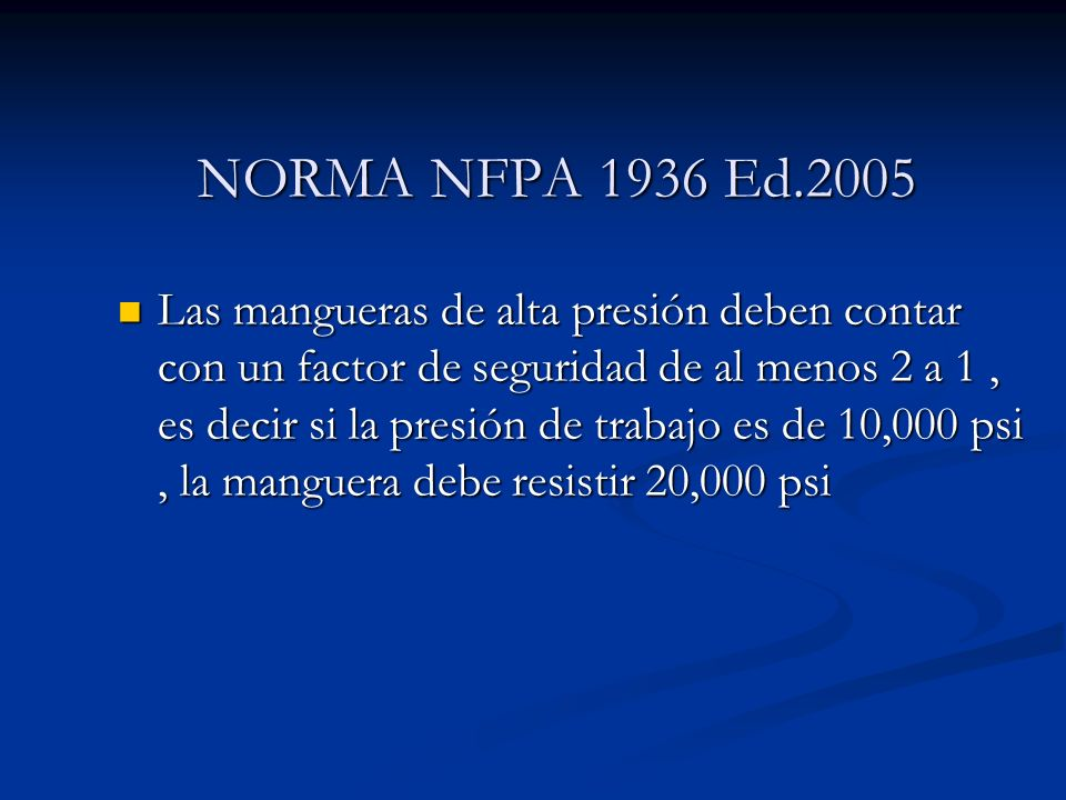 NORMA NFPA 1936 Ed.2005 Las mangueras de alta presión deben contar con un factor de seguridad de al menos 2 a 1, es decir si la presión de trabajo es