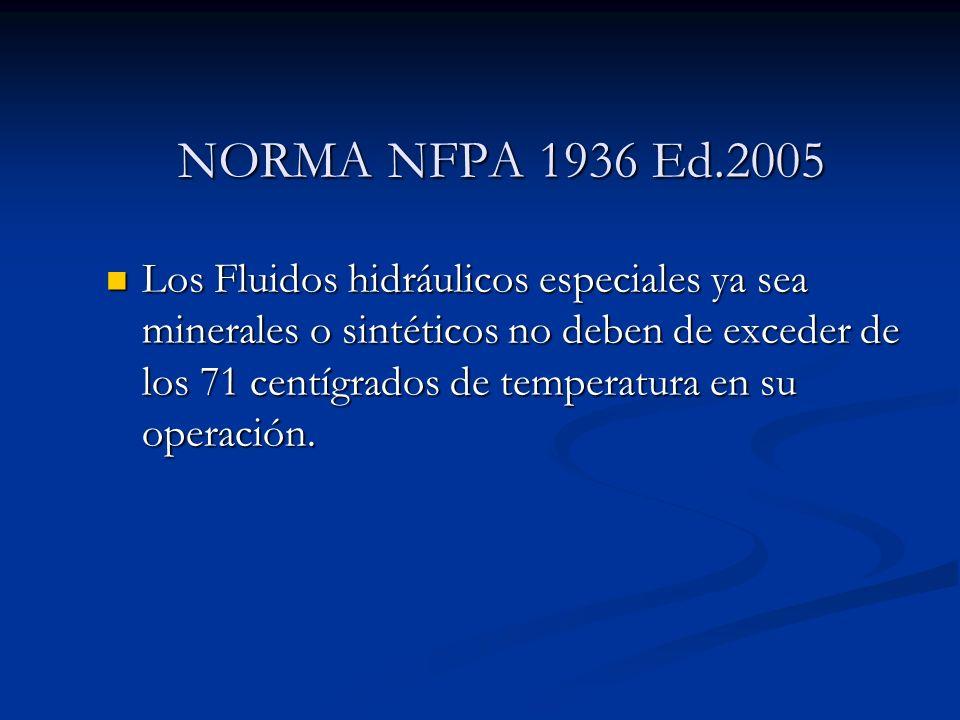 NORMA NFPA 1936 Ed.2005 Los Fluidos hidráulicos especiales ya sea minerales o sintéticos no deben de exceder de los 71 centígrados de temperatura en s