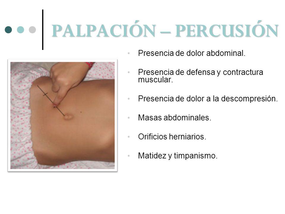 PALPACIÓN – PERCUSIÓN Presencia de dolor abdominal. Presencia de defensa y contractura muscular. Presencia de dolor a la descompresión. Masas abdomina