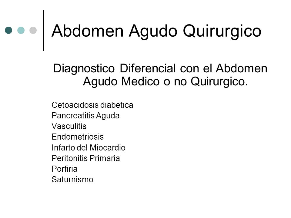 Abdomen Agudo Quirúrgico Clasificación Síndrome Peritonitico Perforativo (UGD, Diverticulos, Apendice) Inflamatorio (Colecistitis, Apendicitis, Diverticulitis) Síndrome Hemorrágico (Ectopico, aneurisma aorta, traumaticos) Síndrome Oclusivo (Obst intest alta, baja) Síndrome Mixto