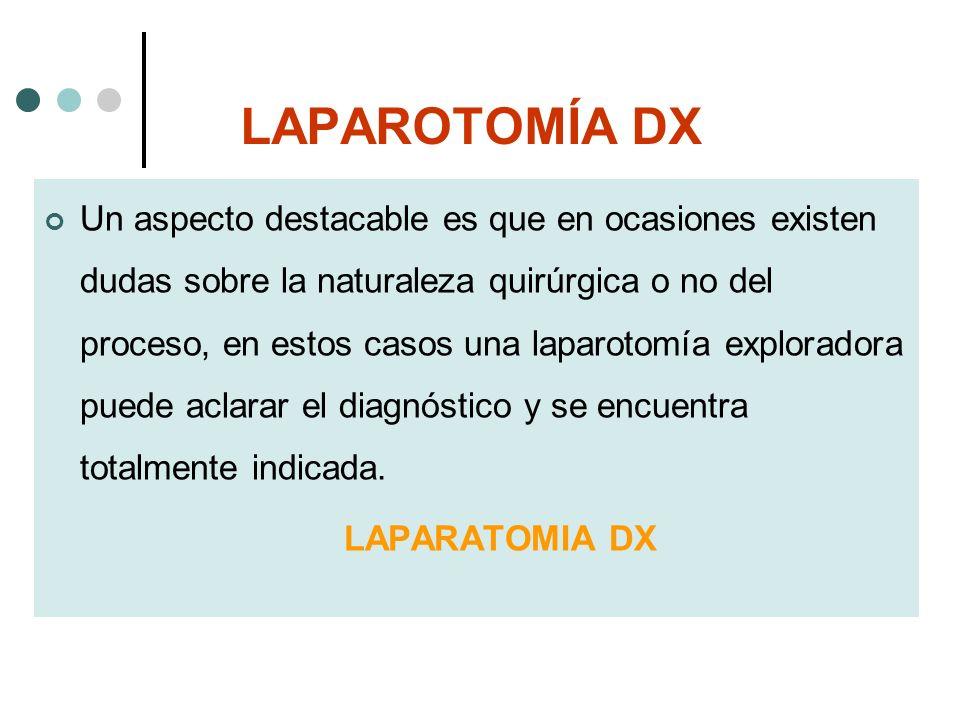 LAPAROTOMÍA DX Un aspecto destacable es que en ocasiones existen dudas sobre la naturaleza quirúrgica o no del proceso, en estos casos una laparotomía