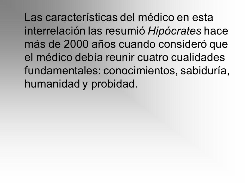 Las características del médico en esta interrelación las resumió Hipócrates hace más de 2000 años cuando consideró que el médico debía reunir cuatro c