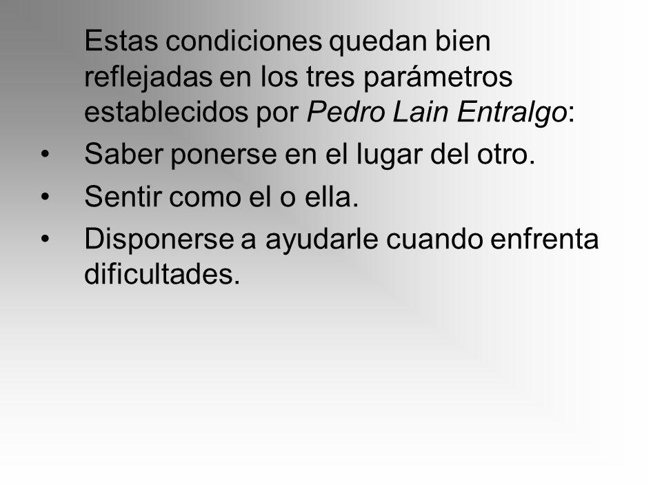 Estas condiciones quedan bien reflejadas en los tres parámetros establecidos por Pedro Lain Entralgo: Saber ponerse en el lugar del otro. Sentir como