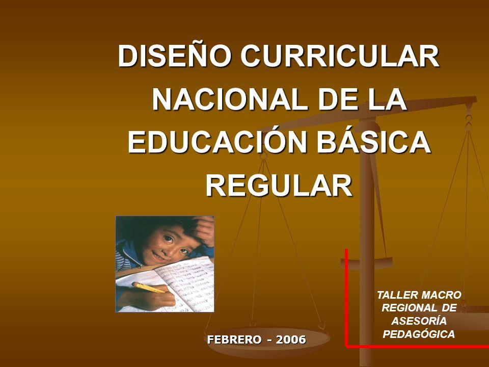 DISEÑO CURRICULAR NACIONAL DE LA EDUCACIÓN BÁSICA REGULAR FEBRERO - 2006 TALLER MACRO REGIONAL DE ASESORÍA PEDAGÓGICA
