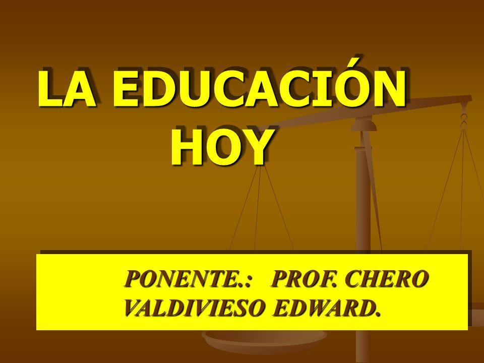 LA EDUCACIÓN HOY PONENTE.: PROF. CHERO VALDIVIESO EDWARD.
