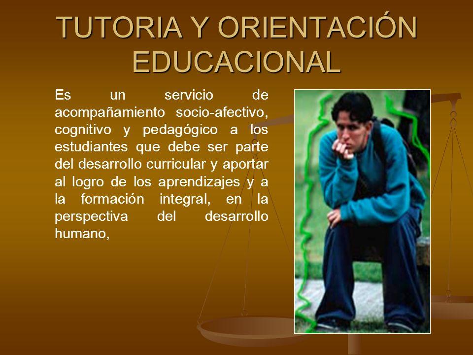 TUTORIA Y ORIENTACIÓN EDUCACIONAL Es un servicio de acompañamiento socio-afectivo, cognitivo y pedagógico a los estudiantes que debe ser parte del desarrollo curricular y aportar al logro de los aprendizajes y a la formación integral, en la perspectiva del desarrollo humano,
