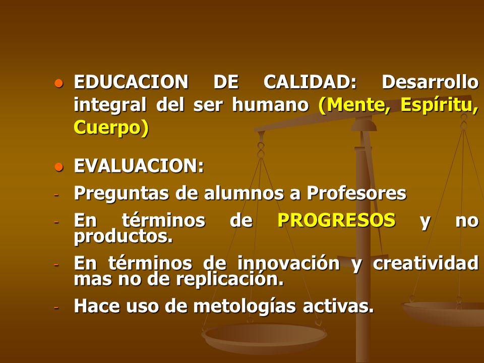 EDUCACION DE CALIDAD: Desarrollo integral del ser humano (Mente, Espíritu, Cuerpo) EDUCACION DE CALIDAD: Desarrollo integral del ser humano (Mente, Espíritu, Cuerpo) EVALUACION: EVALUACION: - Preguntas de alumnos a Profesores - En términos de PROGRESOS y no productos.