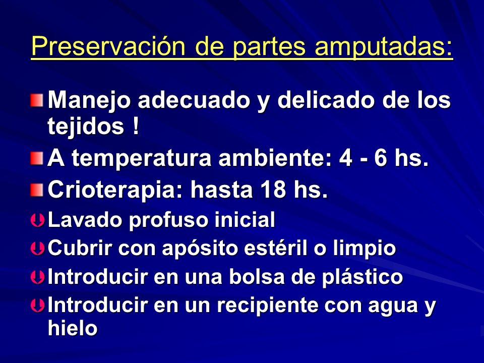 Preservación de partes amputadas: Manejo adecuado y delicado de los tejidos ! A temperatura ambiente: 4 - 6 hs. Crioterapia: hasta 18 hs. Þ Lavado pro