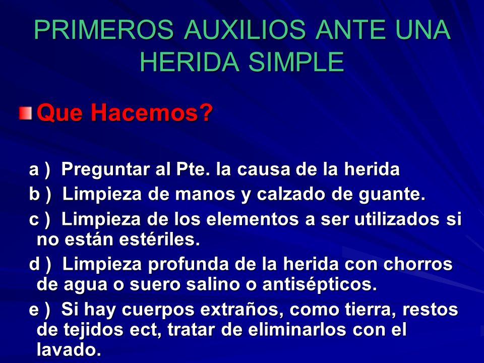 PRIMEROS AUXILIOS ANTE UNA HERIDA SIMPLE Que Hacemos? a ) Preguntar al Pte. la causa de la herida a ) Preguntar al Pte. la causa de la herida b ) Limp
