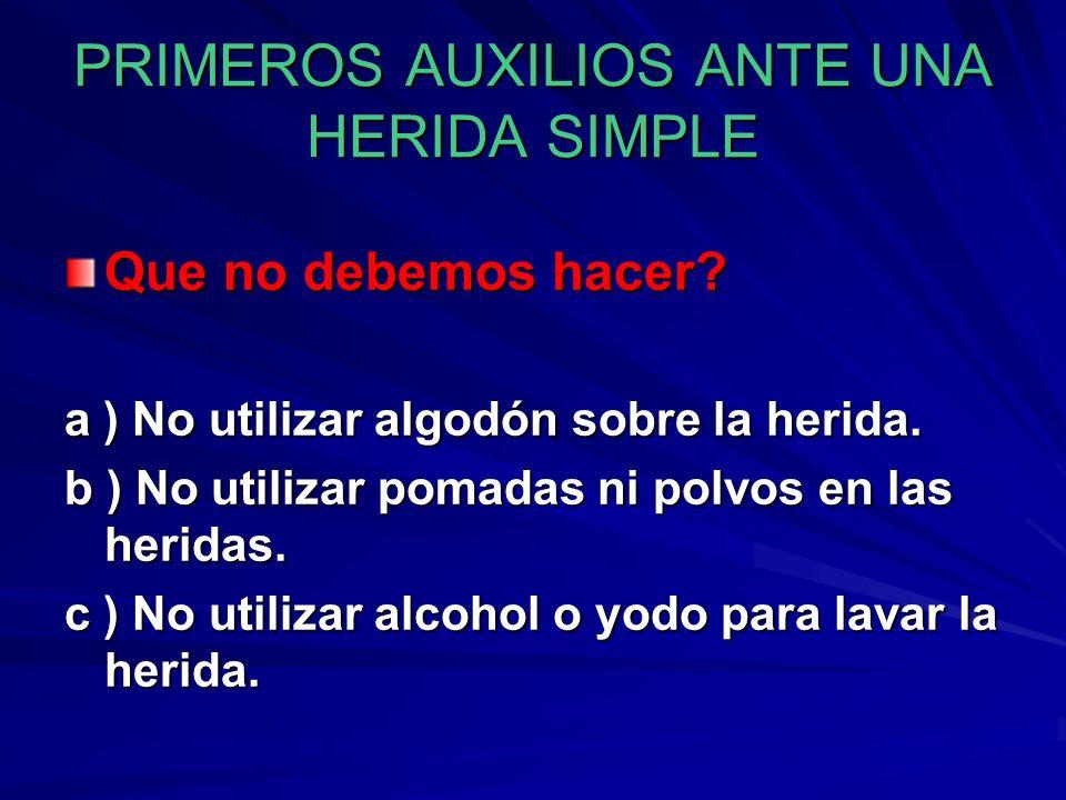 PRIMEROS AUXILIOS ANTE UNA HERIDA SIMPLE Que no debemos hacer? a ) No utilizar algodón sobre la herida. b ) No utilizar pomadas ni polvos en las herid