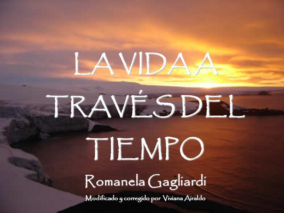 LA VIDA A TRAVÉS DEL TIEMPO Romanela Gagliardi Modificado y corregido por Viviana Airaldo