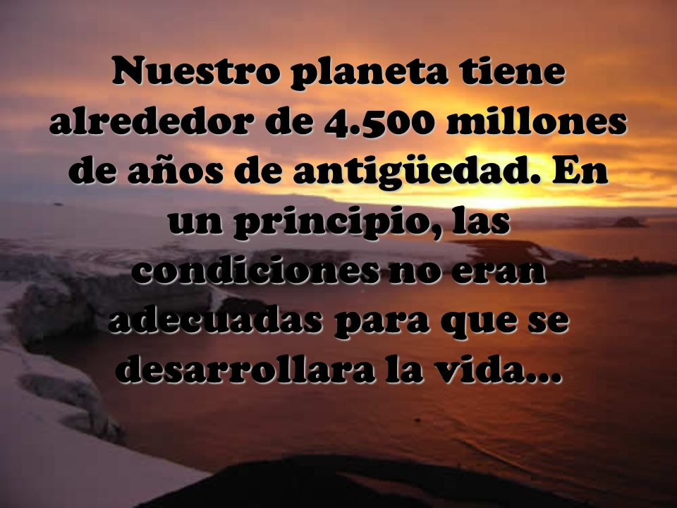 Nuestro planeta tiene alrededor de 4.500 millones de años de antigüedad. En un principio, las condiciones no eran adecuadas para que se desarrollara l
