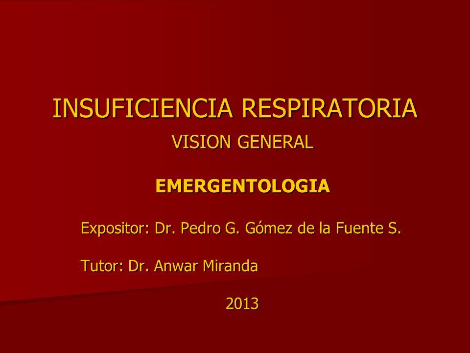 INSUFICIENCIA RESPIRATORIA VISION GENERAL EMERGENTOLOGIA Expositor: Dr. Pedro G. Gómez de la Fuente S. Tutor: Dr. Anwar Miranda 2013