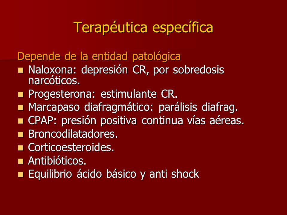 Terapéutica específica Depende de la entidad patológica Naloxona: depresión CR, por sobredosis narcóticos. Naloxona: depresión CR, por sobredosis narc