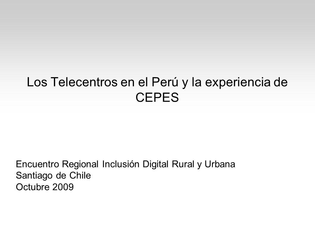 Los Telecentros en el Perú y la experiencia de CEPES Encuentro Regional Inclusión Digital Rural y Urbana Santiago de Chile Octubre 2009
