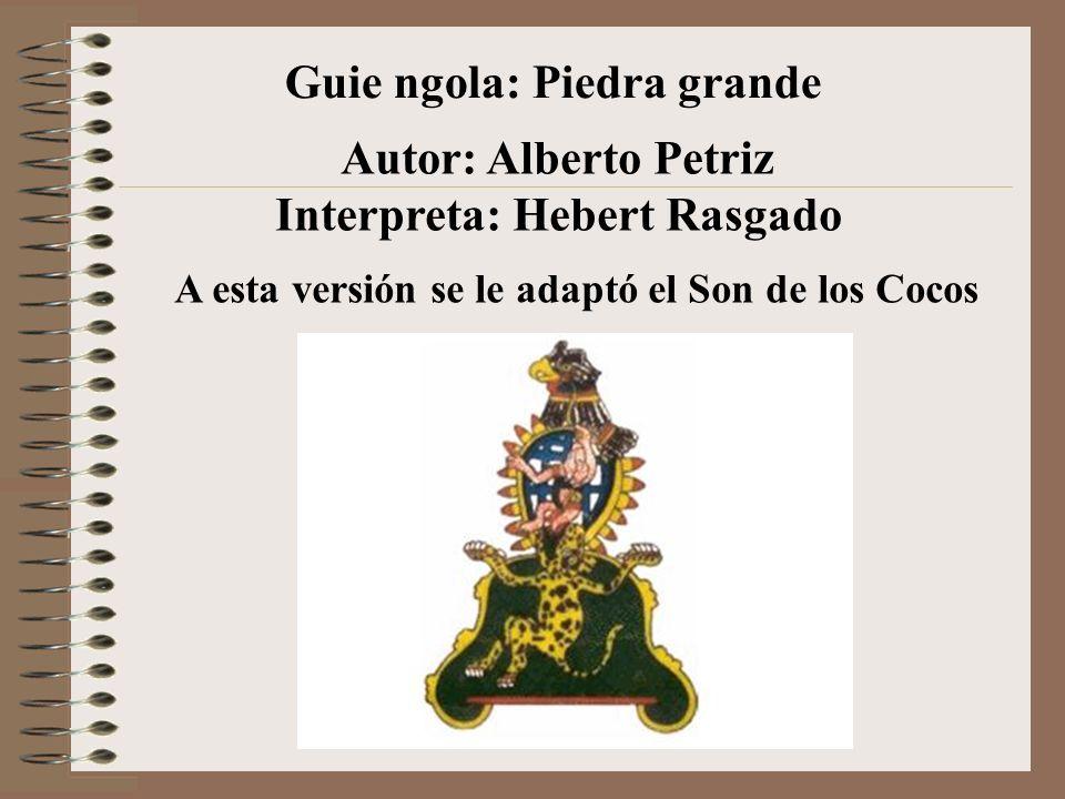Guie ngola: Piedra grande Autor: Alberto Petriz Interpreta: Hebert Rasgado A esta versión se le adaptó el Son de los Cocos